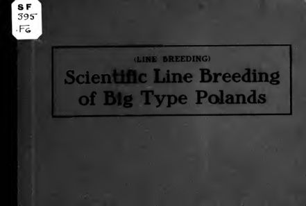 Line breeding, scientific line breeding of big type Polands, a comprehensive treatise of breeding and mating, with pedigree diagrams showing this great and only correct system of breeding big type Polands for best results ..