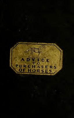 Advice to purchasers of horses : being a short and familiar treatise on the external conformation of the horse : the nature of soundness & unsoundness : and the laws relating to sale and warranty
